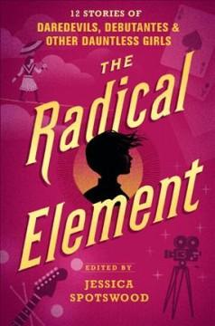 THE RADICAL ELEMENT : 12 STORIES OF DAREDEVILS DEBUTANTES AND OTHER DAUNTLESS GIRLS
