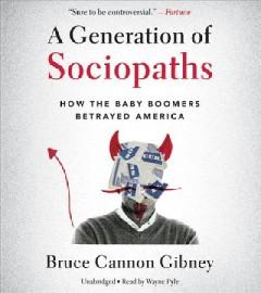 A GENERATION OF SOCIOPATHS : HOW THE BABY BOOMERS BETRAYED AMERICA