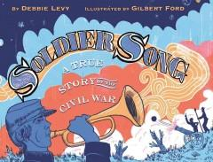 SOLDIER SONG : A TRUE STORY OF THE CIVIL WAR