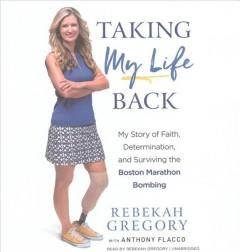 TAKING MY LIFE BACK : MY STORY OF FAITH DETERMINATION AND SURVIVING THE BOSTON MARATHON BOMBING